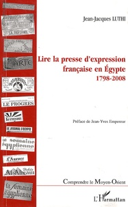 Jean-Jacques Luthi - Lire la presse d'expression française en Egypte - 1798-2008.
