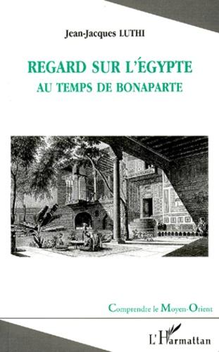 Jean-Jacques Luthi - Regard sur l'Egypte au temps de Bonaparte.