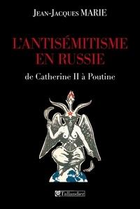 Jean-Jacques Marie - L'antisémitisme en Russie de Catherine II à Poutine.