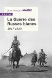 Jean-Jacques Marie - La guerre des Russes blancs - L'échec d'une restauration inavouée 1917-1920.