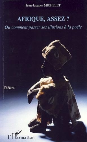 Jean-Jacques Michelet - Afrique, assez ? - Ou comment passer ses illusions à la poêle.