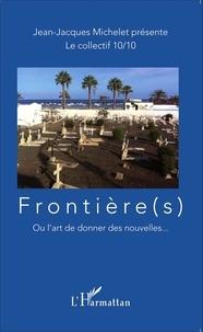 Jean-Jacques Michelet et  Le collectif 10/10 - Frontière(s) - Ou l'art de donner des nouvelles....