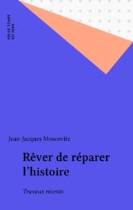 Jean-Jacques Moscovitz - Rêver de réparer l'histoire - Travaux récents.