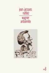 Jean-Jacques Nattiez - Wagner antisémite.