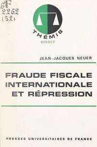 Jean-Jacques Neuer et Maurice Duverger - Fraude fiscale internationale et répression.