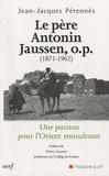 Jean-Jacques Perennès - Le Père Antonin Jaussen, o.p. (1871-1962) - Une passion pour l'Orient musulman.