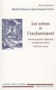Jean-Jacques Perrin et Martial Poirson - Les scènes de l'enchantement - Art du spectacle, théâtralité et conte merveilleux (XVIIe-XIXe siècles).