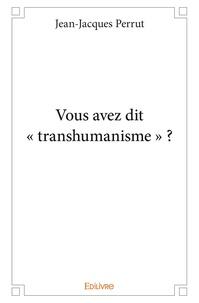 """Jean-Jacques Perrut - Vous avez dit """"transhumanisme"""" ?."""