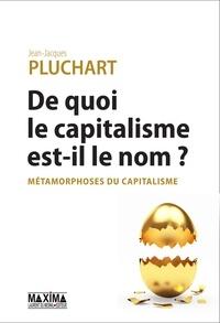 Jean-Jacques Pluchart - De quoi le capitalisme est-il le nom ? - Métamorphoses du capitalisme.