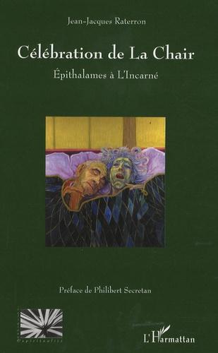 """Jean-Jacques Raterron - Célébrations de la chair - Epithalames à l'incarné, cinq suites tirées du """"journal"""" de l'auteur (1987-1995)."""
