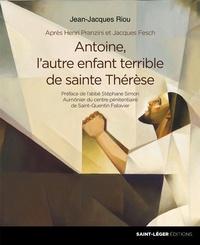 Jean-Jacques Riou - Antoine, l'autre enfant terrible de sainte Thérèse.