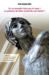 Jean-Jacques Riou - Il a su prendre Jésus par le coeur ! - La patience de Dieu serait-elle sans limite ?.
