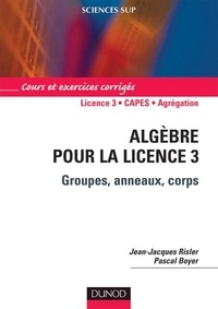 Jean-Jacques Risler et Pascal Boyer - Algèbre pour la Licence 3 - Groupes, anneaux, corps.