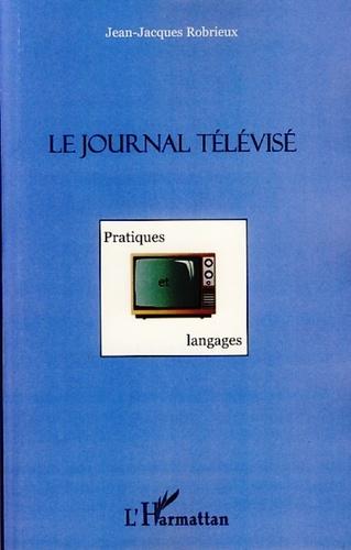Jean-Jacques Robrieux - Le journal télévisé - Pratiques et langages.