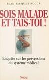 Jean-Jacques Rocca - Sois malade et tais-toi ! - Enquête sur les perversions du système médical français.