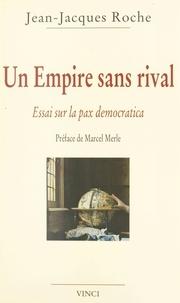 Jean-Jacques Roche - Un empire sans rival - Essai sur la pax democratica.