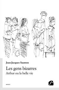 Jean-Jacques Sautron - Les gens bizarres - Arthur ou la belle vie.