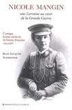Jean-Jacques Schneider - Nicole Mangin - Une Lorraine au coeur de la Grande Guerre - L'unique femme médecin de l'armée française (1914-1918).