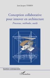 Jean-Jacques Terrin - Conception collaborative pour innover en architecture - Processus, méthodes, outils.