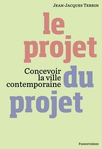Jean-Jacques Terrin - Le projet du projet - Concevoir la ville contemporaine.