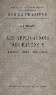 Jean-Jacques Trillat - Les applications des rayons X - Physique, chimie, métallurgie.