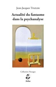 Jean-Jacques Tyszler - Actualité du fantasme dans la psychanalyse.