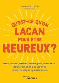 Jean-Jacques Urvoy - Qu'est-ce qu'on Lacan pour être heureux ? - Anxiété, burn-out, insomnie, boulimie, peurs, estime de soi... Donner un sens à sa vie avec la psychanalyse opérationnelle.