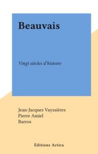Jean-Jacques Vayssières et Pierre Amiel - Beauvais - Vingt siècles d'histoire.