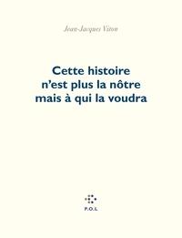 Jean-Jacques Viton - Cette histoire n'est plus la nôtre mais à qui la voudra.