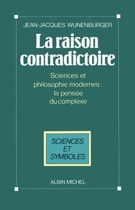 Jean-Jacques Wunenburger - La Raison contradictoire - Sciences et philosophies modernes : la pensée du complexe.