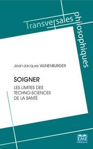 Jean-Jacques Wunenburger - Soigner - Les limites des techno-sciences de la santé.
