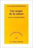 Jean-Jacques Wunenburger - Une utopie de la raison. - Essai sur la politique moderne.