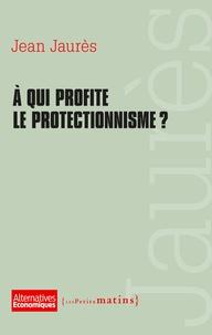 Jean Jaurès - A qui profite le protectionnisme ?.