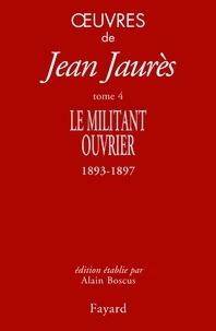 Jean Jaurès - Oeuvres tome 4 - Le militant ouvrier 1893-1897.