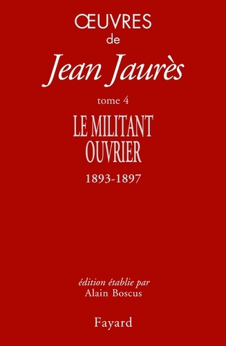 Oeuvres. Tome 4, Le militant ouvrier (1893-1897)
