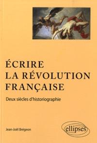 Jean-Joël Brégeon - Ecrire la Révolution française - Deux siècles d'historiographie.