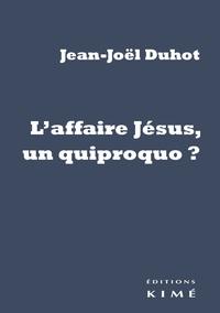 Jean-Joël Duhot - L'affaire Jésus, un quiproquo ?.