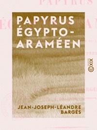Jean-Joseph-Léandre Bargès - Papyrus égypto-araméen - Appartenant au musée égyptien du Louvre, expliqué et analysé pour la première fois.