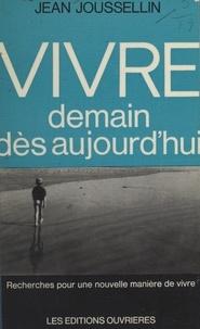 Jean Joussellin - Vivre demain dès aujourd'hui - Recherches pour une nouvelle manière de vivre.