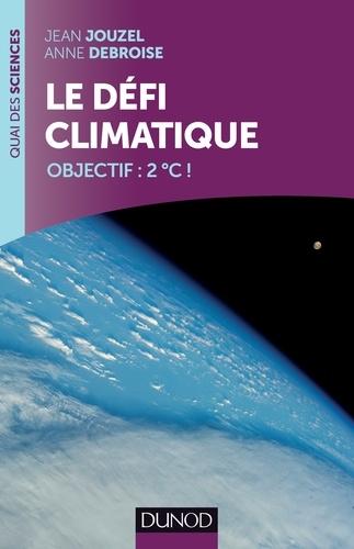 Jean Jouzel et Anne Debroise - Le défi climatique - Objectif : 2°C !.