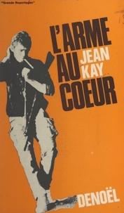 Jean Kay et Jacques Lanzmann - L'arme au cœur.
