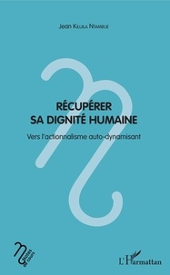 Jean Kiluila Ntambue - Récupérer sa dignité humaine - Vers l'actionnalisme auto-dynamisant.