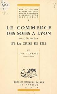Jean Labasse et  Universités de Clermont, Lyon, - Le commerce des soies à Lyon sous Napoléon et la crise de 1811.