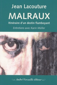 Jean Lacouture - Malraux - Itinéraire d'un destin flamboyant.