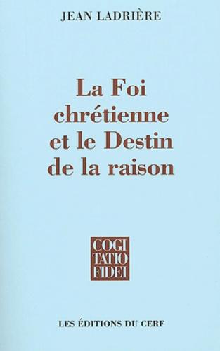Jean Ladrière - La Foi chrétienne et le Destin de la raison.