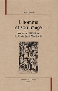 Jean Lafond - L'homme et son image - Morales et littérature de Montaigne à Mandeville.