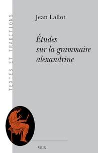 Jean Lallot - Etudes sur la grammaire alexandrine.