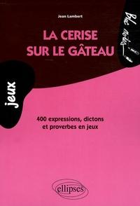 La cerise sur le gâteau- 400 Expressions, dictons et proverbes en jeux - Jean Lambert |