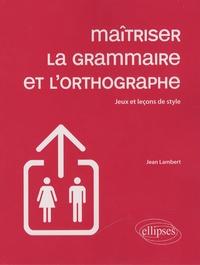 Maîtriser la grammaire et l'orthographe- Jeux et leçons de style - Jean Lambert pdf epub