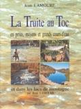 Jean Lamoure - La truite au toc en petits, moyens et grands cours d'eau et dans les lacs de montagne.